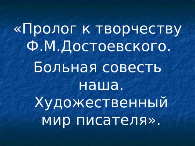 «Пролог к творчеству Ф.М.Достоевского. Больная совесть наша. Художественный мир писателя».