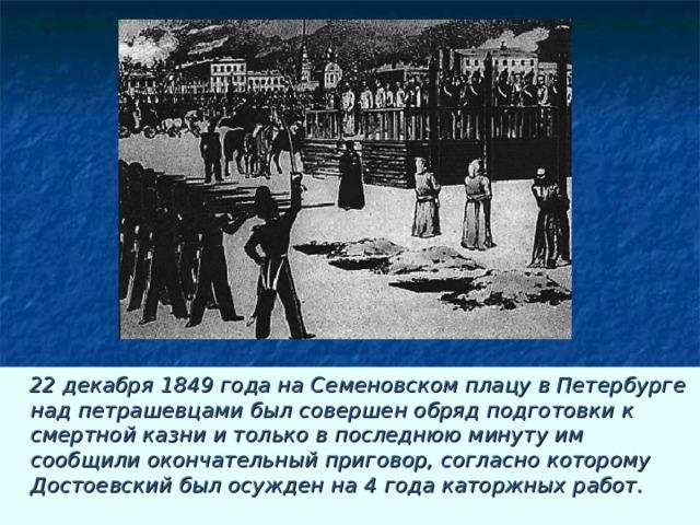 22 декабря 1849 года на Семеновском плацу в Петербурге над петрашевцами был совершен обряд подготовки к смертной казни и только в последнюю минуту им сообщили окончательный приговор, согласно которому Достоевский был осужден на 4 года каторжных работ.