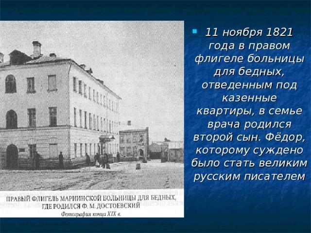 11 ноября 1821 года в правом флигеле больницы для бедных, отведенным под казенные квартиры, в семье врача родился второй сын. Фёдор, которому суждено было стать великим русским писателем
