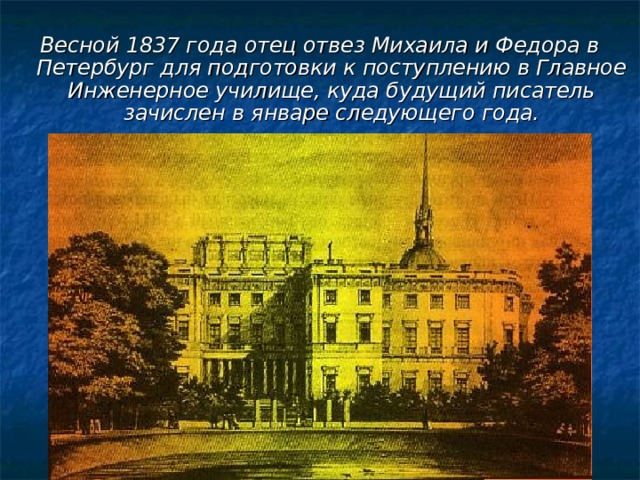 Весной 1837 года отец отвез Михаила и Федора в Петербург для подготовки к поступлению в Главное Инженерное училище, куда будущий писатель зачислен в январе следующего года.