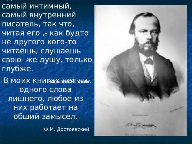 «Достоевский есть самый интимный, самый внутренний писатель, так что, читая его ,- как будто не другого кого-то читаешь, слушаешь свою же душу, только глубже.  Василий Розанов В моих книгах нет ни одного слова лишнего, любое из них работает на общий замысел. Ф.М. Достоевский