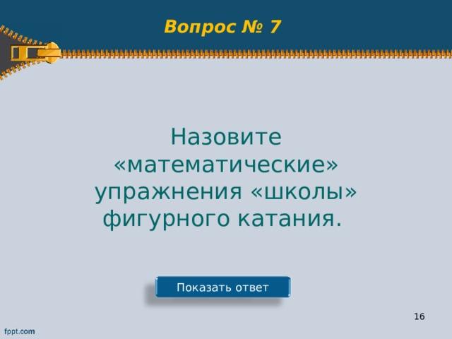 Вопрос № 7 Назовите «математические» упражнения «школы» фигурного катания. Показать ответ 15