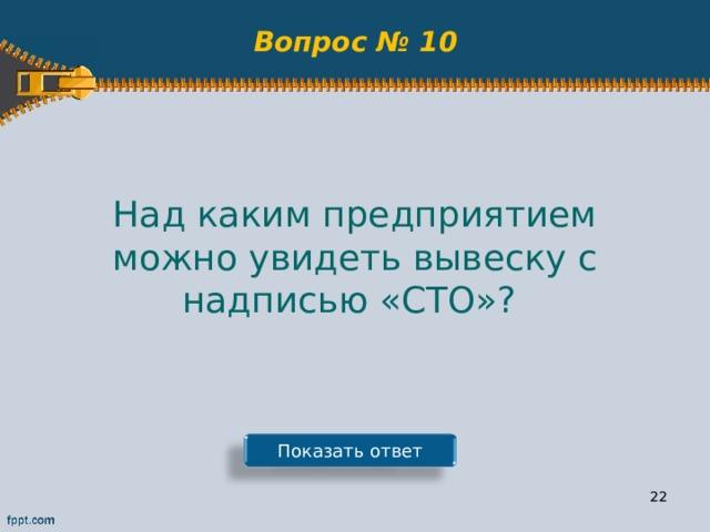 Вопрос № 10 Над каким предприятием можно увидеть вывеску с надписью «СТО»? Показать ответ 21