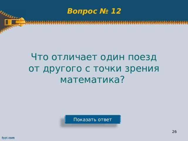 Вопрос № 12 Что отличает один поезд от другого с точки зрения математика? Показать ответ 25