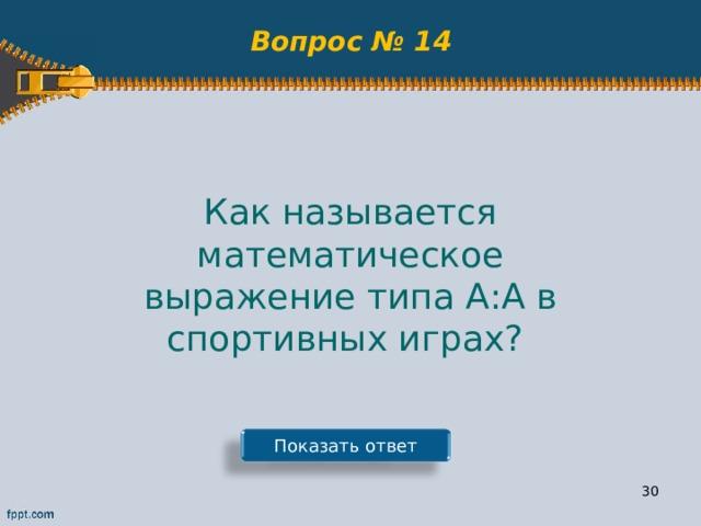 Вопрос № 14 Как называется математическое выражение типа А:А в спортивных играх? Показать ответ 29
