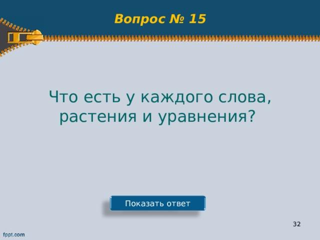 Вопрос № 15 Что есть у каждого слова, растения и уравнения? Показать ответ 31
