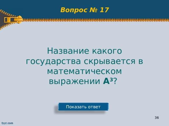 Вопрос № 17 Название какого государства скрывается в математическом выражении А 3 ? Показать ответ 35