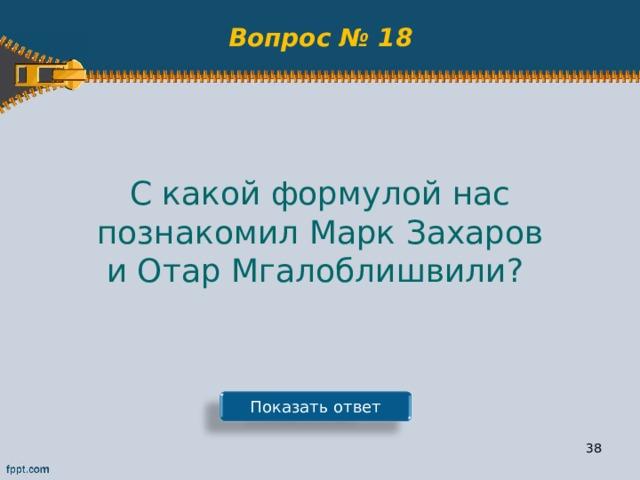 Вопрос № 18 С какой формулой нас познакомил Марк Захаров и Отар Мгалоблишвили? Показать ответ 37