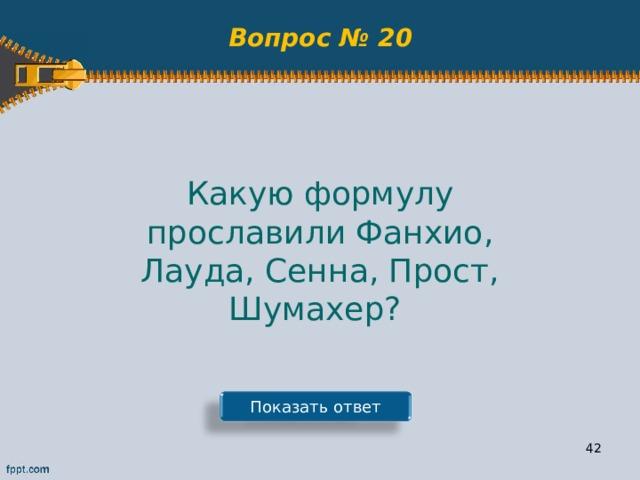 Вопрос № 20 Какую формулу прославили Фанхио, Лауда, Сенна, Прост, Шумахер? Показать ответ 41