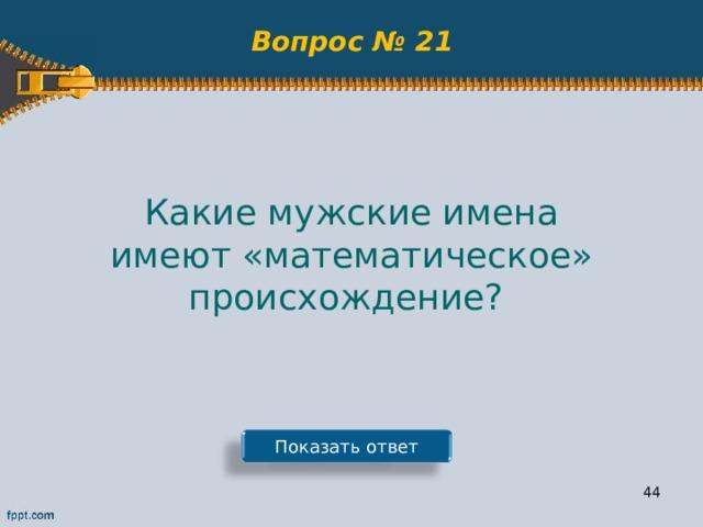Вопрос № 21 Какие мужские имена имеют «математическое» происхождение? Показать ответ 43