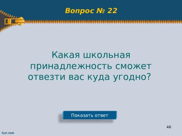 Вопрос № 22 Какая школьная принадлежность сможет отвезти вас куда угодно? Показать ответ 45