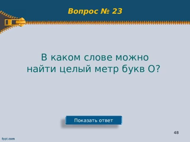 Вопрос № 23 В каком слове можно найти целый метр букв О? Показать ответ 47