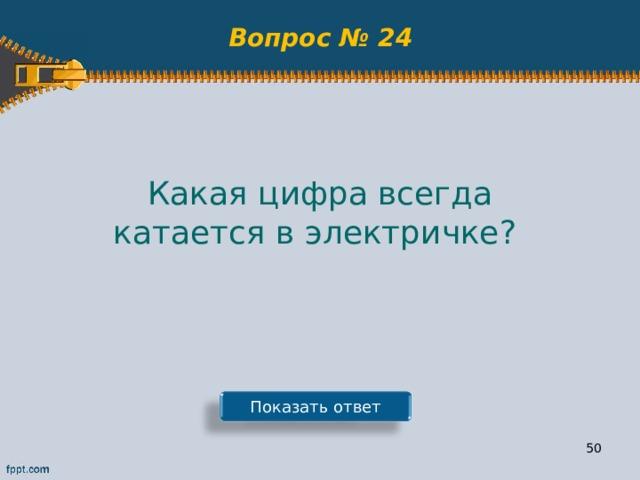 Вопрос № 24 Какая цифра всегда катается в электричке? Показать ответ 49