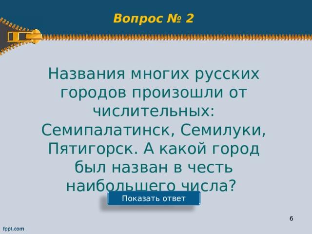 Вопрос № 2 Названия многих русских городов произошли от числительных: Семипалатинск, Семилуки, Пятигорск. А какой город был назван в честь наибольшего числа? Показать ответ 5