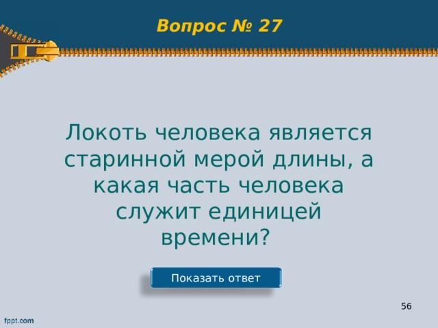 Вопрос № 27 Локоть человека является старинной мерой длины, а какая часть человека служит единицей времени? Показать ответ 55