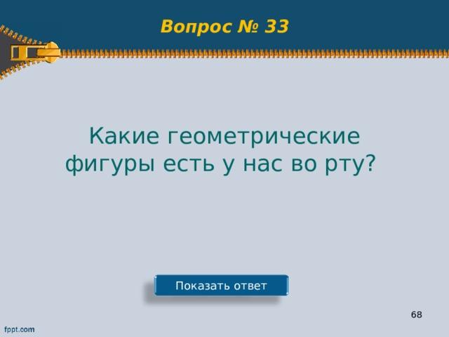 Вопрос № 33 Какие геометрические фигуры есть у нас во рту? Показать ответ 67