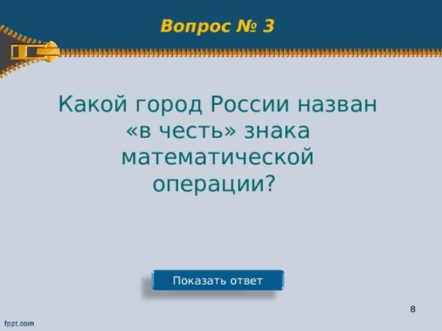 Вопрос № 3 Какой город России назван «в честь» знака математической операции? Показать ответ 7