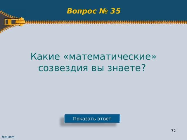 Вопрос № 35 Какие «математические» созвездия вы знаете? Показать ответ 71