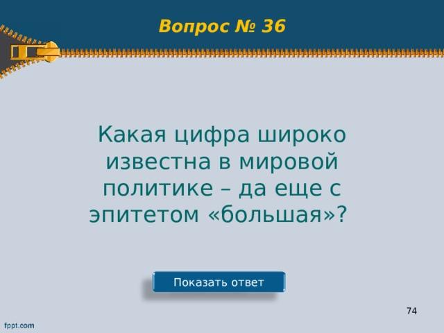 Вопрос № 36 Какая цифра широко известна в мировой политике – да еще с эпитетом «большая»? Показать ответ 73