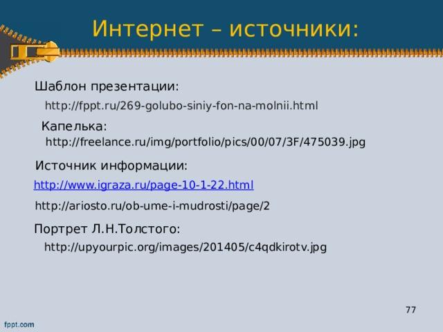 Интернет – источники: Шаблон презентации: http://fppt.ru/269-golubo-siniy-fon-na-molnii.html  Капелька: http://freelance.ru/img/portfolio/pics/00/07/3F/475039.jpg  Источник информации: http://www.igraza.ru/page-10-1-22.html  http://ariosto.ru/ob-ume-i-mudrosti/page/2  Портрет Л.Н.Толстого: http://upyourpic.org/images/201405/c4qdkirotv.jpg  75