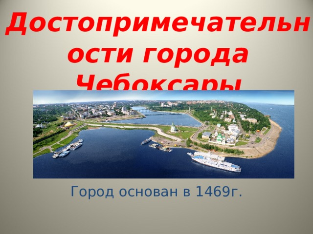Достопримечательности города Чебоксары Город Чебоксары как населённый пункт существует с 13 века. А по документам город основан в 1469г. Город основан в 1469г.
