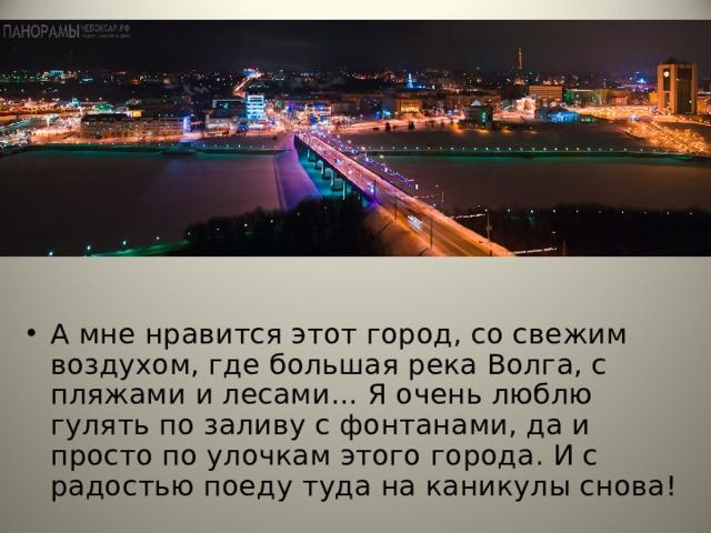 А мне нравится этот город, со свежим воздухом, где большая река Волга, с пляжами и лесами… Я очень люблю гулять по заливу с фонтанами, да и просто по улочкам этого города. И с радостью поеду туда на каникулы снова!