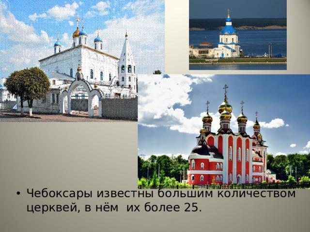 Чебоксары известны большим количеством церквей, в нём их более 25. Чебоксары известны большим количеством церквей, в нём их более 25.