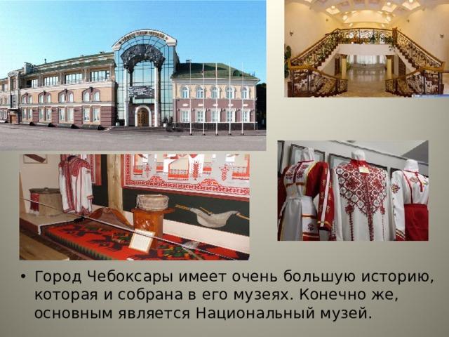 Город Чебоксары имеет очень большую историю, которая и собрана в его музеях. Конечно же, основным является Национальный музей. Город Чебоксары имеет очень большую историю, которая и собрана в его музеях. Конечно же, основным является Национальный музей.