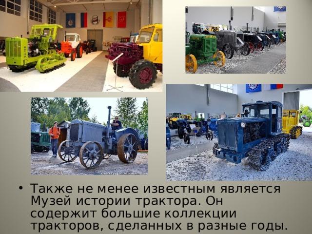 Также не менее известным является Музей истории трактора. Он содержит большие коллекции тракторов, сделанных в разные годы. Также не менее известным является Музей истории трактора. Он содержит большие коллекции тракторов, сделанных в разные годы.