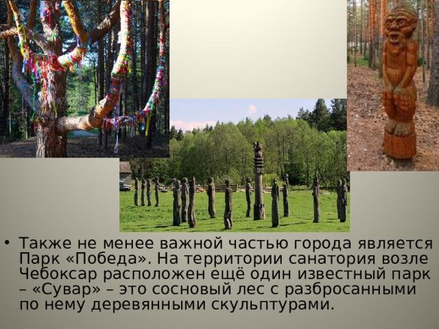 Также не менее важной частью города является Парк «Победа». На территории санатория возле Чебоксар расположен ещё один известный парк – «Сувар» – это сосновый лес с разбросанными по нему деревянными скульптурами. Также не менее важной частью города является Парк «Победа». На территории санатория возле Чебоксар расположен ещё один известный парк – «Сувар» – это сосновый лес с разбросанными по нему деревянными скульптурами.