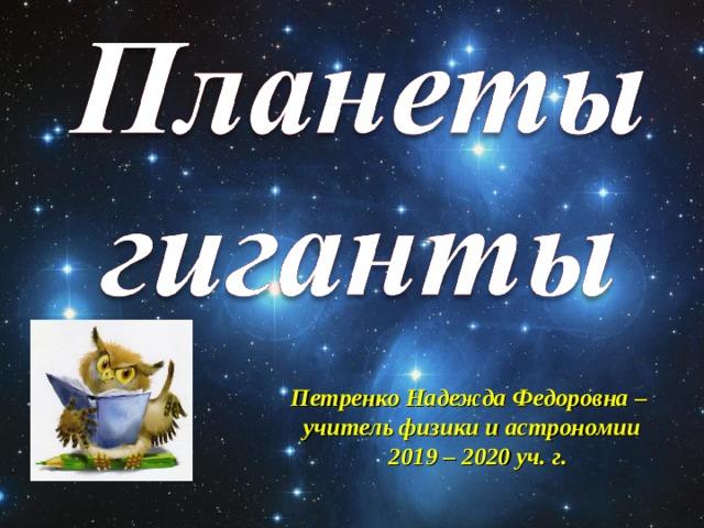 Петренко Надежда Федоровна – учитель физики и астрономии  2019 – 2020 уч. г.