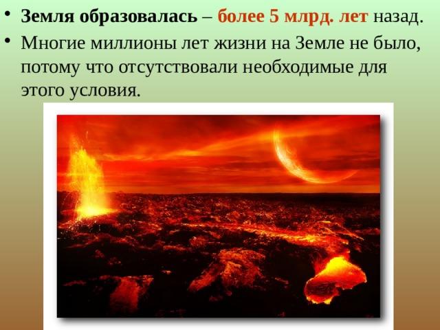 Земля образовалась – более 5 млрд. лет  назад. Многие миллионы лет жизни на Земле не было, потому что отсутствовали необходимые для этого условия.