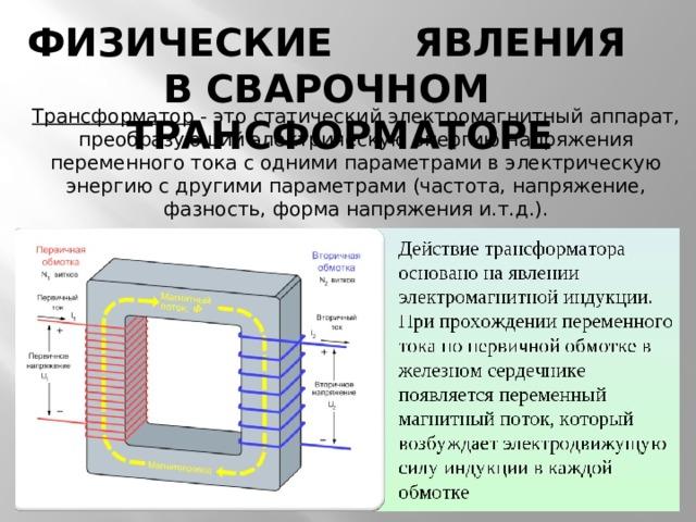ФИЗИЧЕСКИЕ ЯВЛЕНИЯ В СВАРОЧНОМ ТРАНСФОРМАТОРЕ Трансформатор - это статический электромагнитный аппарат, преобразующий электрическую энергию напряжения переменного тока с одними параметрами в электрическую энергию с другими параметрами (частота, напряжение, фазность, форма напряжения и.т.д.).