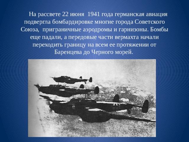 На рассвете 22 июня 1941 года германская авиация подвергла бомбардировке многие города Советского Союза, приграничные аэродромы и гарнизоны. Бомбы еще падали, а передовые части вермахта начали переходить границу на всем ее протяжении от Баренцева до Черного морей.