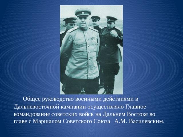 Общее руководство военными действиями в Дальневосточной кампании осуществляло Главное командование советских войск на Дальнем Востоке во главе с Маршалом Советского Союза  A.M. Василевским.