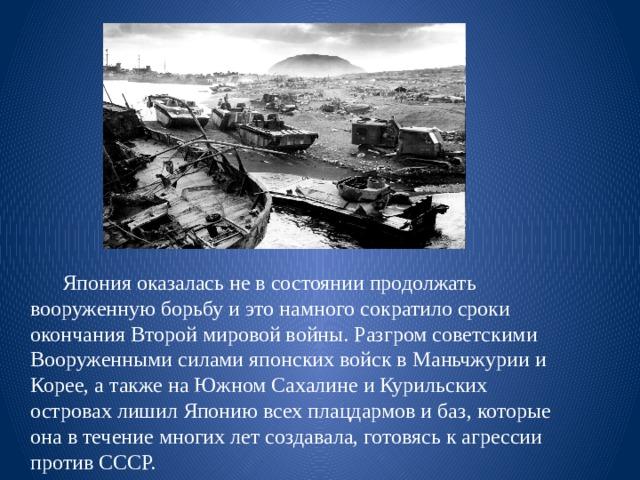 Япония оказалась не в состоянии продолжать вооруженную борьбу и это намного сократило сроки окончания Второй мировой войны. Разгром советскими Вооруженными силами японских войск в Маньчжурии и Корее, а также на Южном Сахалине и Курильских островах лишил Японию всех плацдармов и баз, которые она в течение многих лет создавала, готовясь к агрессии против СССР.