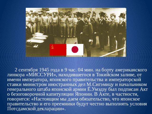 2 сентября 1945 года в 9 час. 04 мин. на борту американского линкора «МИССУРИ», находившегося в Токийском заливе, от имени императора, японского правительства и императорской ставки министром иностранных дел М.Сигэмицу и начальником генерального штаба японской армии Ё.Умэдзу был подписан Акт о безоговорочной капитуляции Японии. В Акте, в частности, говорится: «Настоящим мы даем обязательство, что японское правительство и его преемники будут честно выполнять условия Потсдамской декларации».