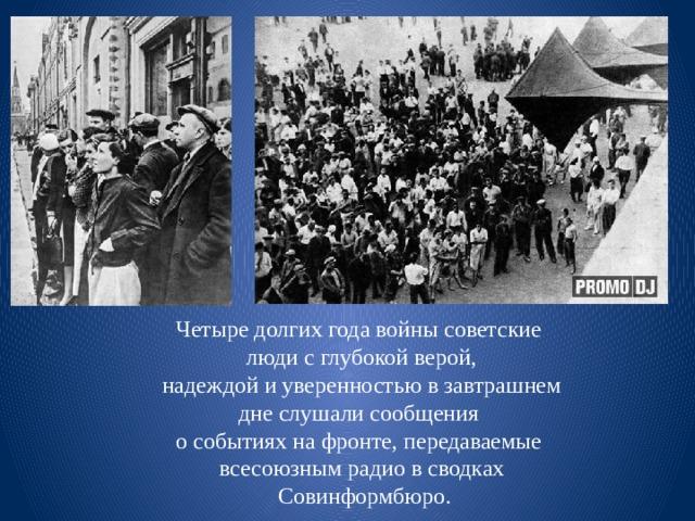 Четыре долгих года войны советские люди с глубокой верой,  надеждой и уверенностью в завтрашнем дне слушали сообщения о событиях на фронте, передаваемые всесоюзным радио в сводках  Совинформбюро.