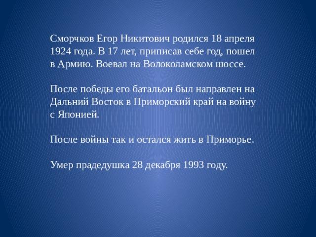 Сморчков Егор Никитович родился 18 апреля 1924 года. В 17 лет, приписав себе год, пошел в Армию. Воевал на Волоколамском шоссе. После победы его батальон был направлен на Дальний Восток в Приморский край на войну с Японией. После войны так и остался жить в Приморье. Умер прадедушка 28 декабря 1993 году.