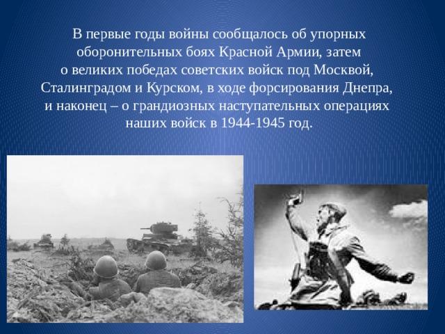 В первые годы войны сообщалось об упорных  оборонительных боях Красной Армии, затем о великих победах советских войск под Москвой, Сталинградом и Курском, в ходе форсирования Днепра, и наконец – о грандиозных наступательных операциях наших войск в 1944-1945 год.