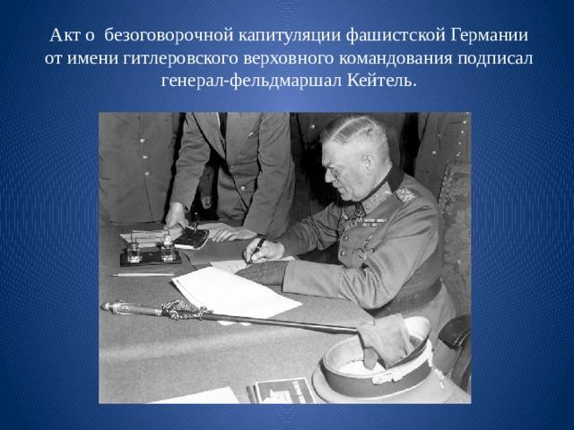 Акт о безоговорочной капитуляции фашистской Германии  от имени гитлеровского верховного командования подписал генерал-фельдмаршал Кейтель.