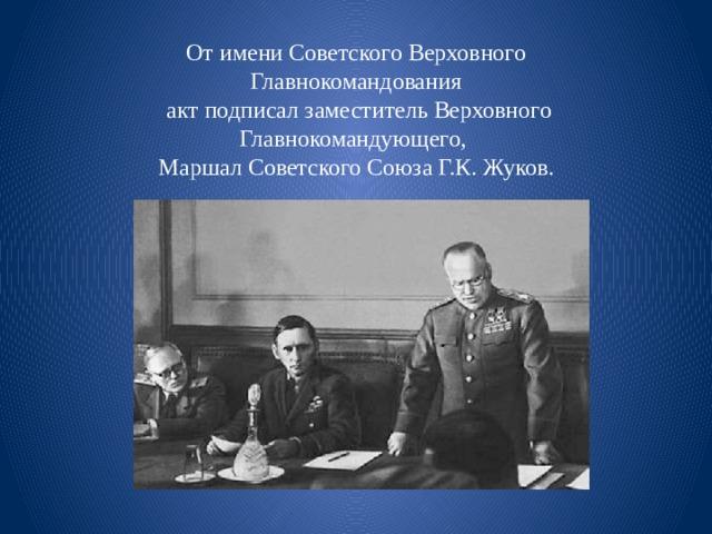 От имени Советского Верховного Главнокомандования  акт подписал заместитель Верховного Главнокомандующего, Маршал Советского Союза Г.К. Жуков.