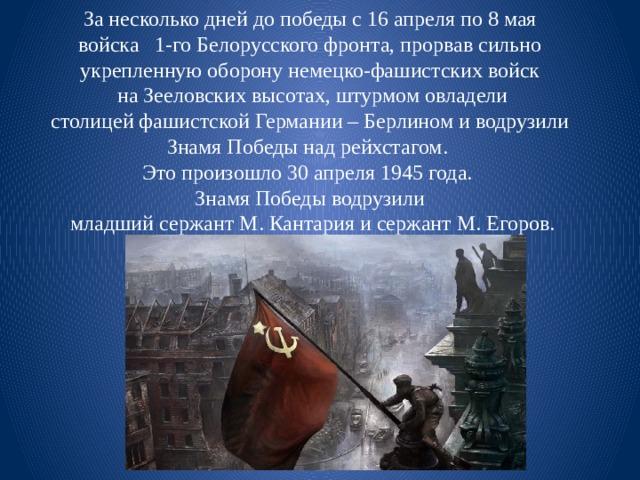 За несколько дней до победы с 16 апреля по 8 мая  войска 1-го Белорусского фронта, прорвав сильно укрепленную оборону немецко-фашистских войск  на Зееловских высотах, штурмом овладели  столицей фашистской Германии – Берлином и водрузили Знамя Победы над рейхстагом. Это произошло 30 апреля 1945 года. Знамя Победы водрузили  младший сержант М. Кантария и сержант М. Егоров.