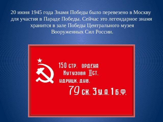 20 июня 1945 года Знамя Победы было перевезено в Москву для участия в Параде Победы. Сейчас это легендарное знамя  хранится в зале Победы Центрального музея  Вооруженных Сил России.