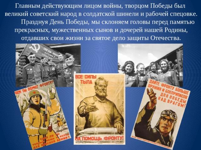 Главным действующим лицом войны, творцом Победы был  великий советский народ в солдатской шинели и рабочей спецовке.  Празднуя День Победы, мы склоняем головы перед памятью  прекрасных, мужественных сынов и дочерей нашей Родины,  отдавших свои жизни за святое дело защиты Отечества.