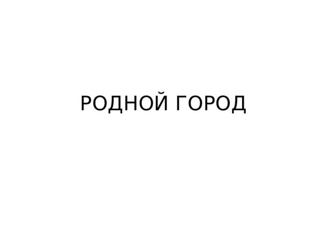 РОДНОЙ ГОРОД