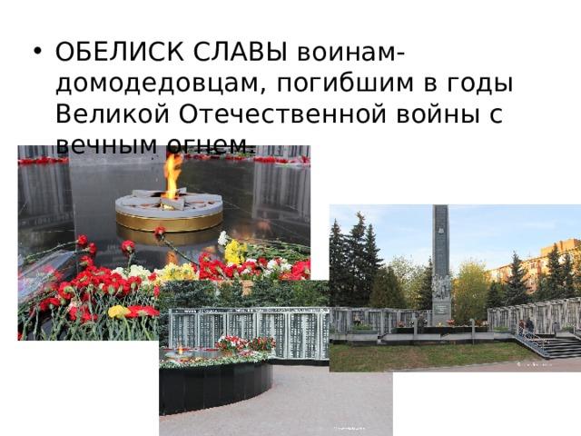 ОБЕЛИСК СЛАВЫ воинам-домодедовцам, погибшим в годы Великой Отечественной войны с вечным огнем.