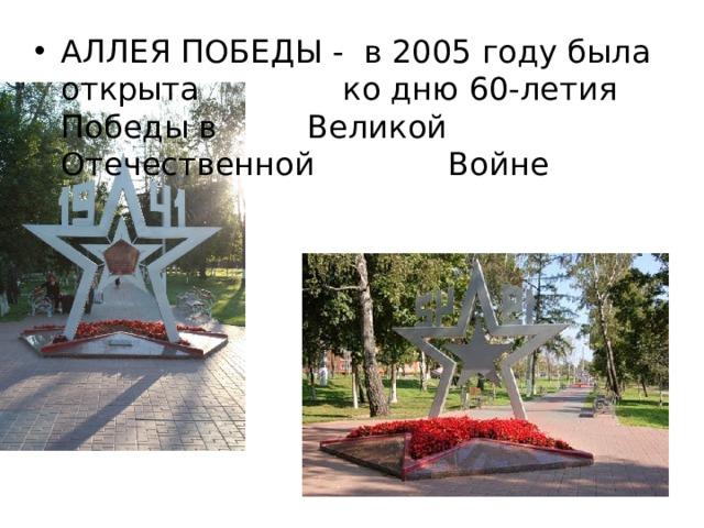 АЛЛЕЯ ПОБЕДЫ - в 2005 году была открыта    ко дню 60-летия Победы в    Великой Отечественной     Войне