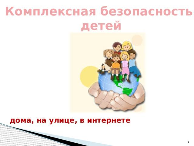 Комплексная безопасность  детей дома, на улице, в интернете