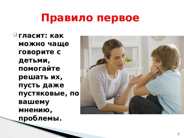 Правило первое гласит: как можно чаще говорите с детьми, помогайте решать их, пусть даже пустяковые, по вашему мнению, проблемы.